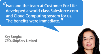 Ivan and the team at Customer For Life developed a world class salesforce.com and Cloud Computing system for us.  The benefits were immediate. - Kay Sangha